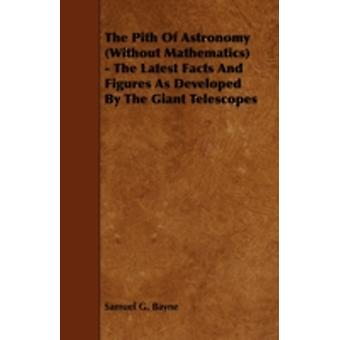 The Pith of Astronomy Without Mathematics The Latest Facts and Figures as Developed by the Giant Telescopes by Bayne & Samuel G.