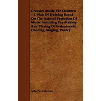 Creative Music for Children  A Plan of Training Based on the Natural Evolution of Music Including the Making and Playing of Instruments Dancing Sin by Coleman & Satis N.