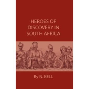 Heroes Of Discovery In South Africa by Bell & N.