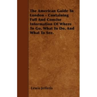 The American Guide To London  Containing Full And Concise Information Of Where To Go What To Do And What To See. by Jefferis & Lewis