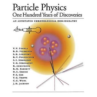 Particle Physics One Hundred Years of Discoveries An Annotated Chronological Bibliography von Ezhela & V.V.