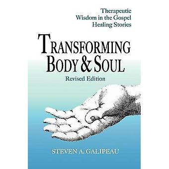 Transforming Body  Soul  Therapeutic Wisdom in the Gospel Healing Stories by Galipeau & Steven A.