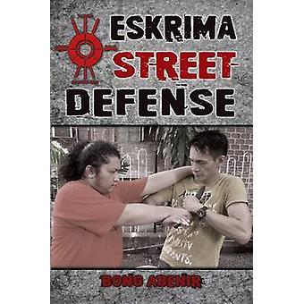 Eskrima Street Defense Practical Techniques for Dangerous Situations by Abenir & Fernando Bong
