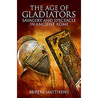 The Age of Gladiators - Savagery and Spectacle in Ancient Rome by Rupe