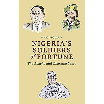 Nigeria's Soldiers of Fortune - The Abacha and Obasanjo Years by Max S