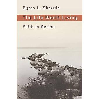 The Life Worth Living - Faith in Action by Byron L. Sherwin - 97808028