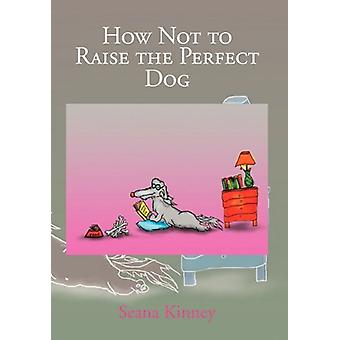 How Not to Raise the Perfect Dog by Seana Kinney - 9781456802783 Book