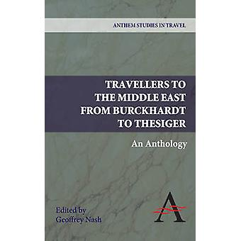 Travellers to the Middle East from Burckhardt to Thesiger - An Antholo