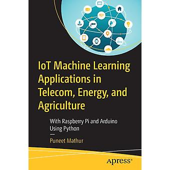 IoT Machine Learning Applications in Telecom Energy and Agriculture by Puneet Mathur