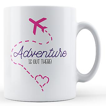 Adventure is out there! - Printed Mug
