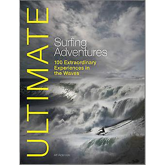 Ultimate Surfing Adventures - 100 Extraordinary Experiences in the Wav