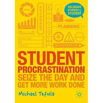 Student Procrastination - Seize the Day and Get More Work Done by Mich