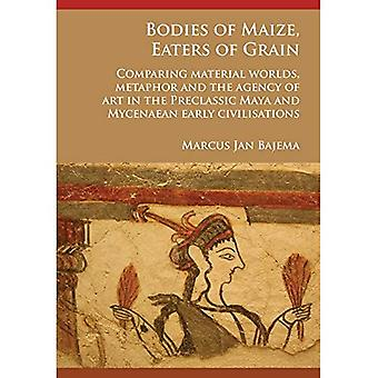 Bodies of Maize, Eaters of� Grain: Comparing material worlds, metaphor and the agency of art in the Preclassic Maya and Mycenaean early civilisations