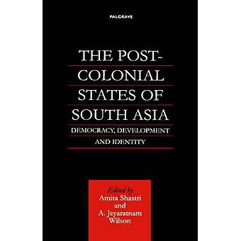 The PostColonial States of South Asia Democracy Development and Identity by Shastri & Amita