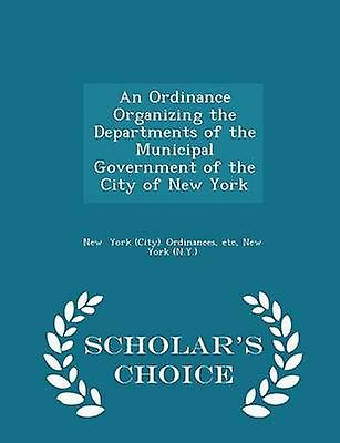 An Ordinance Organizing the Departments of the Municipal Government of the City of New York  Scholars Choice Edition by York City. Ordinances & etc & New York