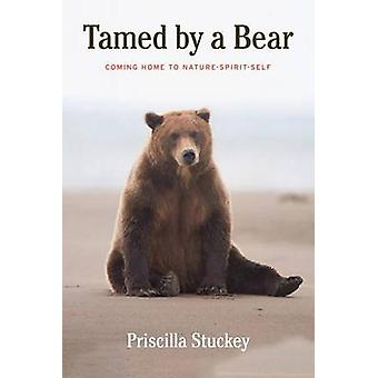 Tamed By a Bear - Coming Home to Nature-Spirit-Self by Priscilla Stuck