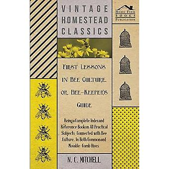 First Lessons in Bee Culture or BeeKeepers Guide  Being a Complete Index and Reference Book on all Practical Subjects Connected with Bee Culture  Being a Complete Analysis of the Whole Subject by Mitchell & N. C.