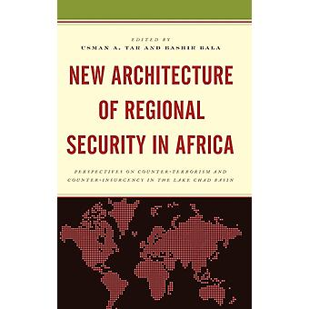 New Architecture of Regional Security in Africa Perspectives on CounterTerrorism and CounterInsurgency in the Lake Chad Basin by Tar & Usman A.