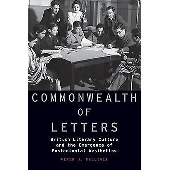Commonwealth of Letters British Literary Culture and the Emergence of Postcolonial Aesthetics von Kalliney & Peter J