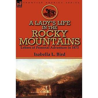 A Ladys Life in the Rocky Mountains Letters of Personal Adventure in 1873 by Bird & Isabella L
