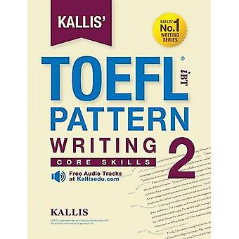 Kallis TOEFL iBT Pattern Writing 2 Core Skills College Test Prep 2016  Study Guide Book  Practice Test  Skill Building  TOEFL iBT 2016 by KALLIS