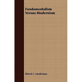 Fundamentalism Versus Modernism by Vanderlaan & Eldred C.