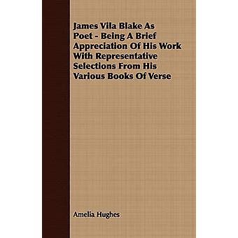 James Vila Blake As Poet  Being A Brief Appreciation Of His Work With Representative Selections From His Various Books Of Verse by Hughes & Amelia