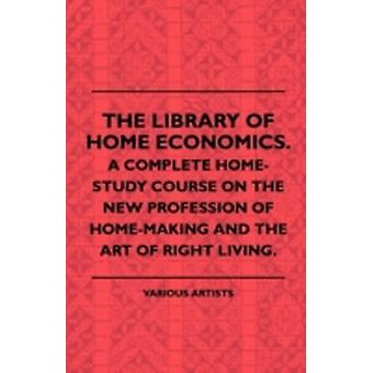 The Library of Home Economics. a Complete HomeStudy Course on the New Profession of HomeMaking and the Art of Right Living. by Various