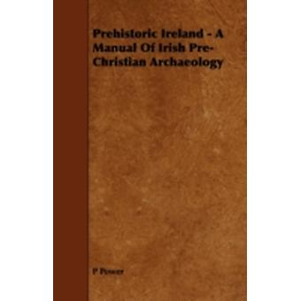 Prehistoric Ireland  A Manual of Irish PreChristian Archaeology by Power & P.