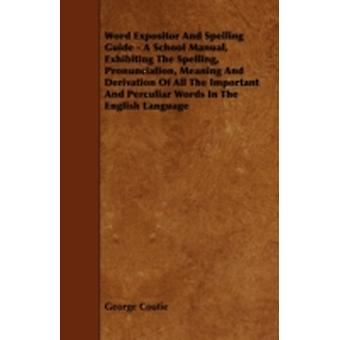 Word Expositor And Spelling Guide  A School Manual Exhibiting The Spelling Pronunciation Meaning And Derivation Of All The Important And Perculiar Words In The English Language by Coutie & George