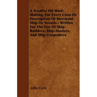 A Treatise on MastMaking for Every Class or Description of Merchant Ship or Vessels  Written for the Use of ShipBuilders ShipMasters and ShipCarpenters by Cock & John