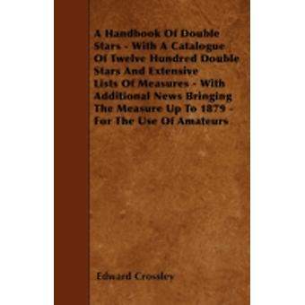 A Handbook Of Double Stars  With A Catalogue Of Twelve Hundred Double Stars And Extensive Lists Of Measures  With Additional News Bringing The Measure Up To 1879  For The Use Of Amateurs by Crossley & Edward