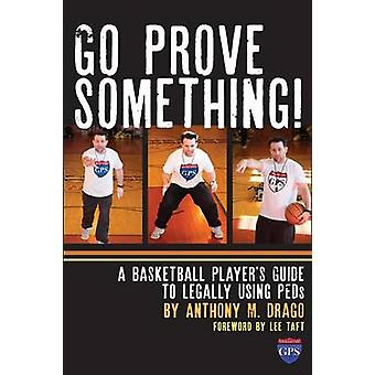 Go Prove Something A Basketball Players Guide to Legally Using PEDs by Drago & Anthony M.