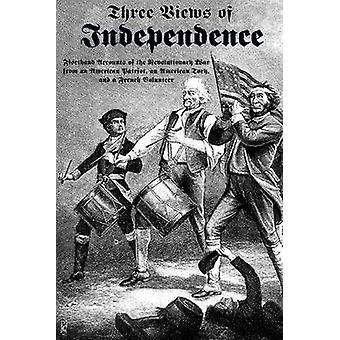 Three Views of Independence Firsthand Accounts of the Revolutionary War from an American Patriot an American Tory and a French Volunteer by Fox & Ebenezer