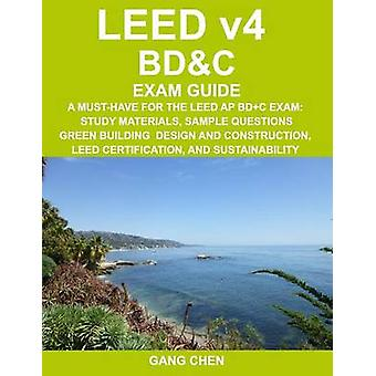 LEED v4 BDC EXAM GUIDE A MustHave for the LEED AP BDC Exam Study Materials Sample Questions Green Building Design and Construction LEED Certification and Sustainability by Chen & Gang