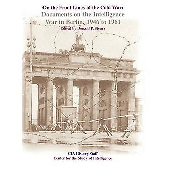 On the Front Lines of the Cold War Documents on the Intelligence War in Berlin 19461961 by Steury & Donald P.