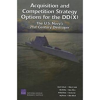 Acquisition and Competition Strategy Options for the DDX The U.S. Navys 21st Century Destroyer by Schank & John F.