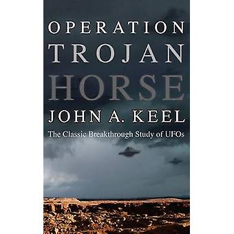 OPERATION TROJAN HORSE The Classic Breakthrough Study of UFOs by Keel & John