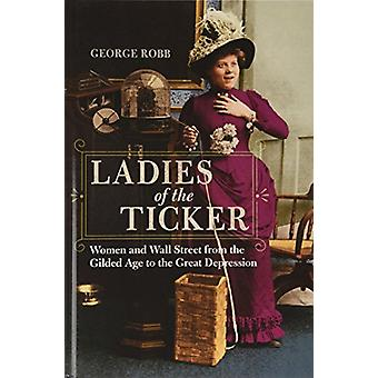 Ladies of the Ticker - Women and Wall Street from the Gilded Age to th