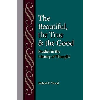 The Beautiful - the True and the Good - Studies in the History of Thou