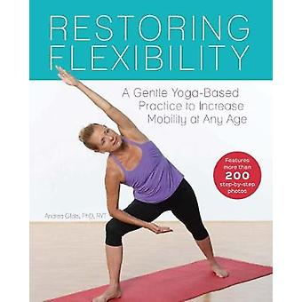 Restoring Flexibility  A Gentle YogaBased Practice to Increase Mobility at Any Age by Andrea Gilats