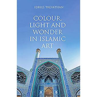 Colour - Light and Wonder in Islamic Art by Idries Trevathan - 978086