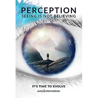 Perception - Seeing is Not Believing - It's Time to Evolve by James Pur