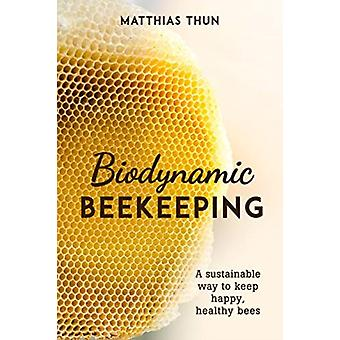 Biodynamic Beekeeping  A Sustainable Way to Keep Happy Healthy Bees by Matthias Thun & Translated by David Heaf