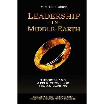 Leadership in MiddleEarth Theories and Applications for Organizations Exploring Effective Leadership Practices through Popular Culture