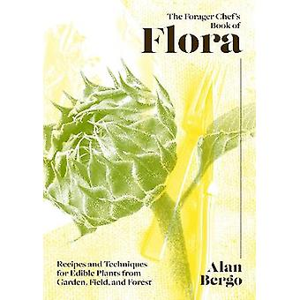 The Forager Chef's Book of Flora Recipes and Techniques for Edible Plants from Garden Field and Forest