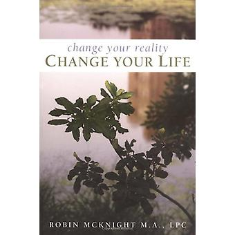 Change Your Reality - Change Your Life by Robin McKnight - 9781582701