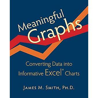 Meaningful Graphs Converting Data Into Informative Excel Charts by Smith & James M.