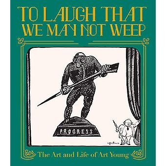 To Laugh That We May Not Weep - The Life And Art Of Art Young by Frank