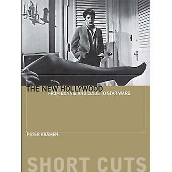 The New Hollywood - From Bonnie and Clyde to Star Wars by Peter Kramer